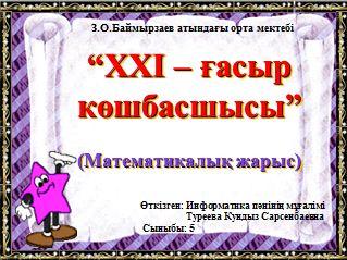 """""""ХХІ – ғасыр көшбасшысы""""(Математикалық жарыс)"""